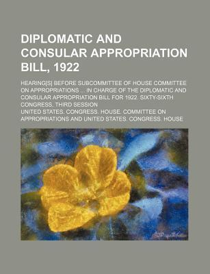 Diplomatic and Consular Appropriation Bill, 1922; Hearing[s] Before Subcommittee of House Committee on Appropriations in Charge of the Diplomatic and Consular Appropriation Bill for 1922. Sixty-Sixth Congress, Third Session