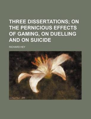 Three Dissertations; On the Pernicious Effects of Gaming, on Duelling and on Suicide