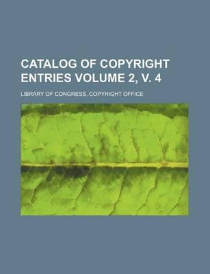 Catalog of Copyright Entries Volume 2, V. 4