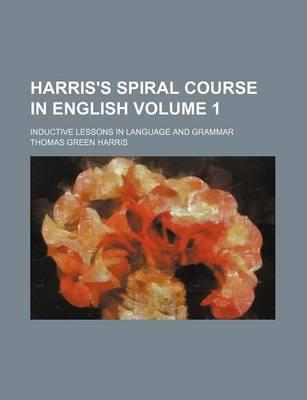 Harris's Spiral Course in English; Inductive Lessons in Language and Grammar Volume 1
