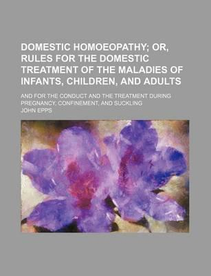 Domestic Homoeopathy; Or, Rules for the Domestic Treatment of the Maladies of Infants, Children, and Adults. and for the Conduct and the Treatment During Pregnancy, Confinement, and Suckling