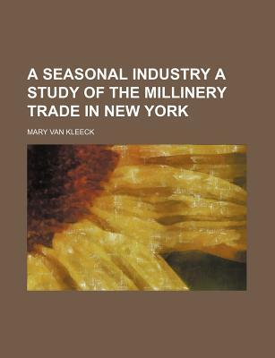 A Seasonal Industry a Study of the Millinery Trade in New York