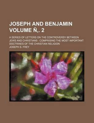 Joseph and Benjamin; A Series of Letters on the Controversy Between Jews and Christians Comprising the Most Important Doctrines of the Christian Religion Volume N . 2