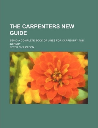 The Carpenters New Guide; Being a Complete Book of Lines for Carpentry and Joinery