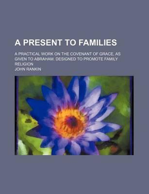 A Present to Families; A Practical Work on the Covenant of Grace, as Given to Abraham. Designed to Promote Family Religion