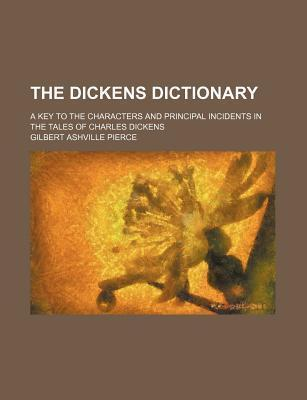 The Dickens Dictionary; A Key to the Characters and Principal Incidents in the Tales of Charles Dickens