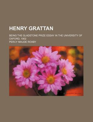 Henry Grattan; Being the Gladstone Prize Essay in the University of Oxford, 1902