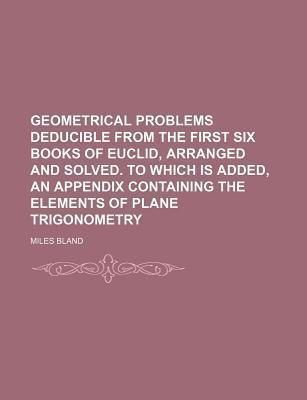 Geometrical Problems Deducible from the First Six Books of Euclid, Arranged and Solved. to Which Is Added, an Appendix Containing the Elements of Plane Trigonometry