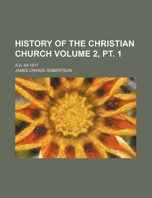 History of the Christian Church; A.D. 64-1517 Volume 2, PT. 1
