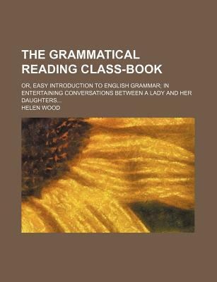 The Grammatical Reading Class-Book; Or, Easy Introduction to English Grammar in Entertaining Conversations Between a Lady and Her Daughters