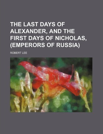 The Last Days of Alexander, and the First Days of Nicholas, Emperors of Russia