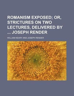 Romanism Exposed; Or, Strictures on Two Lectures, Delivered by Joseph Render