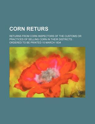 Corn Returs; Returns from Corn Inspectors of the Customs or Practices of Selling Corn in Their Districts Ordered to Be Printed 10 March 1834