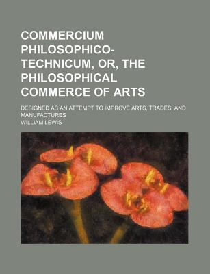 Commercium Philosophico-Technicum, Or, the Philosophical Commerce of Arts; Designed as an Attempt to Improve Arts, Trades, and Manufactures