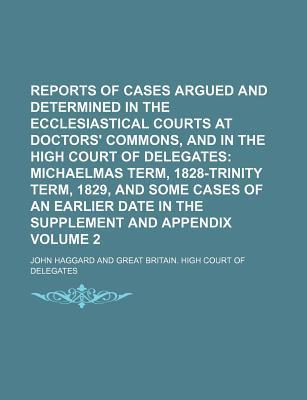 Reports of Cases Argued and Determined in the Ecclesiastical Courts at Doctors' Commons, and in the High Court of Delegates; Michaelmas Term, 1828-Trinity Term, 1829, and Some Cases of an Earlier Date in the Supplement and Volume 2