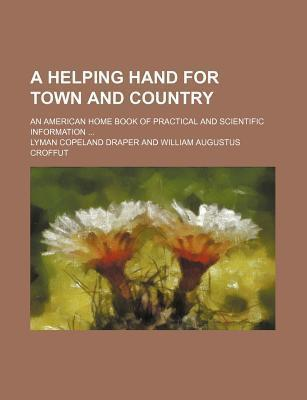 A Helping Hand for Town and Country; An American Home Book of Practical and Scientific Information