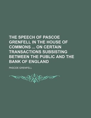 The Speech of Pascoe Grenfell in the House of Commons on Certain Transactions Subsisting Between the Public and the Bank of England