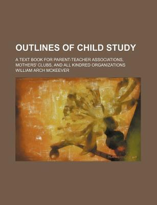 Outlines of Child Study; A Text Book for Parent-Teacher Associations, Mothers' Clubs, and All Kindred Organizations