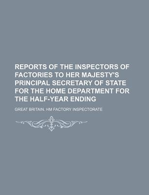 Reports of the Inspectors of Factories to Her Majesty's Principal Secretary of State for the Home Department for the Half-Year Ending
