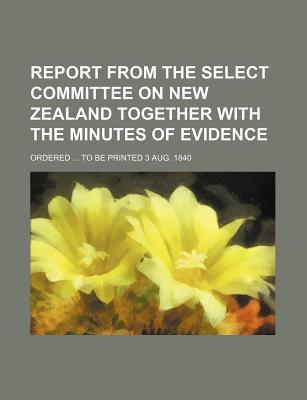 Report from the Select Committee on New Zealand Together with the Minutes of Evidence; Ordered to Be Printed 3 Aug. 1840