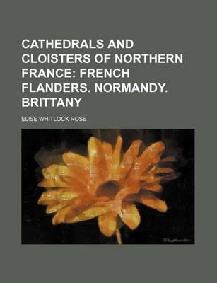 Cathedrals and Cloisters of Northern France; French Flanders. Normandy. Brittany