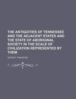 The Antiquities of Tennessee and the Adjacent States and the State of Aboriginal Society in the Scale of Civilization Represented by Them