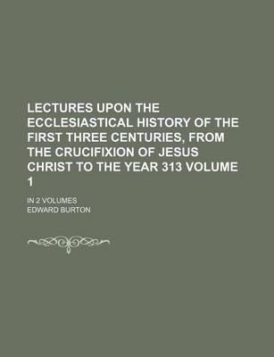 Lectures Upon the Ecclesiastical History of the First Three Centuries, from the Crucifixion of Jesus Christ to the Year 313; In 2 Volumes Volume 1