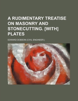 A Rudimentary Treatise on Masonry and Stonecutting. [With] Plates