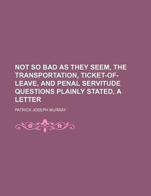Not So Bad as They Seem, the Transportation, Ticket-Of-Leave, and Penal Servitude Questions Plainly Stated, a Letter