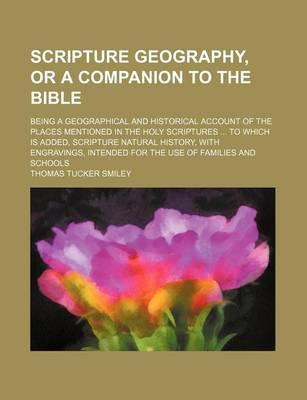 Scripture Geography, or a Companion to the Bible; Being a Geographical and Historical Account of the Places Mentioned in the Holy Scriptures to Which Is Added, Scripture Natural History, with Engravings, Intended for the Use of Families