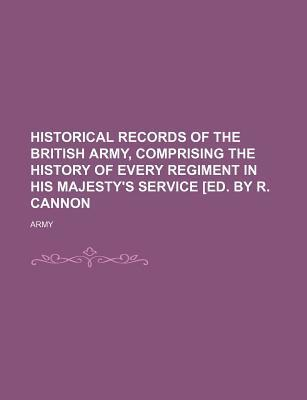 Historical Records of the British Army, Comprising the History of Every Regiment in His Majesty's Service [Ed. by R. Cannon