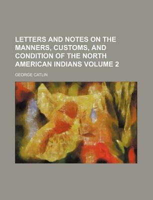 Letters and Notes on the Manners, Customs, and Condition of the North American Indians Volume 2
