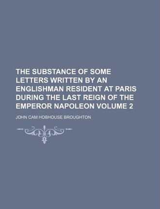 The Substance of Some Letters Written by an Englishman Resident at Paris During the Last Reign of the Emperor Napoleon Volume 2