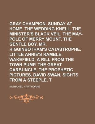 The Gray Champion. Sunday at Home. the Wedding Knell. the Minister's Black Veil. the May-Pole of Merry Mount. the Gentle Boy. Mr. Higginbotham's Catastrophe. Little Annie's Ramble. Wakefield. a Rill from the Town Pump. the Great Volume 1