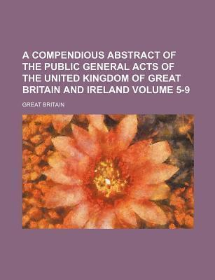 A Compendious Abstract of the Public General Acts of the United Kingdom of Great Britain and Ireland Volume 5-9