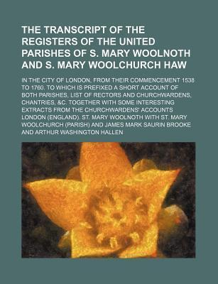 The Transcript of the Registers of the United Parishes of S. Mary Woolnoth and S. Mary Woolchurch Haw; In the City of London, from Their Commencement 1538 to 1760. to Which Is Prefixed a Short Account of Both Parishes, List of Rectors and