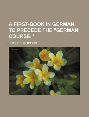 """A First-Book in German, to Precede the """"German Course."""""""