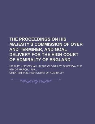 The Proceedings on His Majesty's Commission of Oyer and Terminer, and Goal Delivery for the High Court of Admiralty of England; Held at Justice-Hall in the Old-Bailey, on Friday the 9th of March, 1759,