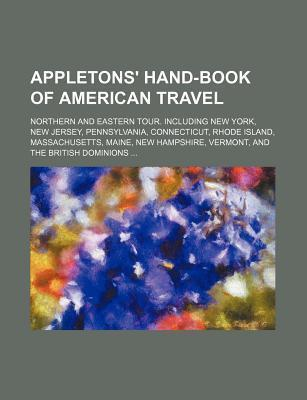 Appletons' Hand-Book of American Travel; Northern and Eastern Tour. Including New York, New Jersey, Pennsylvania, Connecticut, Rhode Island, Massachus