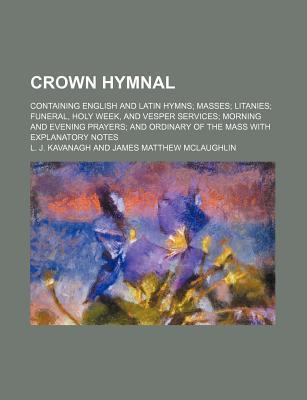 Crown Hymnal; Containing English and Latin Hymns Masses Litanies Funeral, Holy Week, and Vesper Services Morning and Evening Prayers and Ordinary of the Mass with Explanatory Notes
