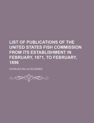 List of Publications of the United States Fish Commission from Its Establishment in February, 1871, to February, 1896
