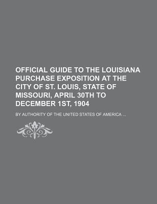 Official Guide to the Louisiana Purchase Exposition at the City of St. Louis, State of Missouri, April 30th to December 1st, 1904; By Authority of the