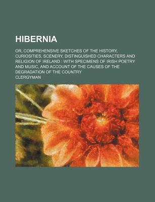 Hibernia; Or, Comprehensive Sketches of the History, Curiosities, Scenery, Distinguished Characters and Religion of Ireland with Specimens of Irish Po