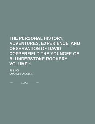 The Personal History, Adventures, Experience, and Observation of David Copperfield the Younger of Blunderstone Rookery; In 3 Vol Volume 1