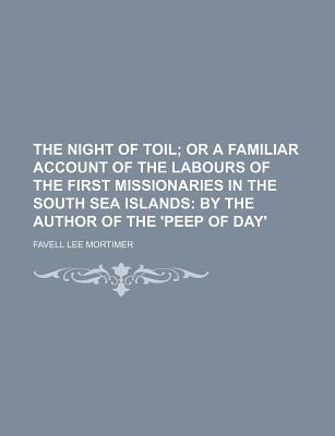 The Night of Toil; Or a Familiar Account of the Labours of the First Missionaries in the South Sea Islands by the Author of the 'Peep of Day'