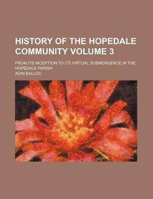 History of the Hopedale Community; From Its Inception to Its Virtual Submergence in the Hopedale Parish Volume 3