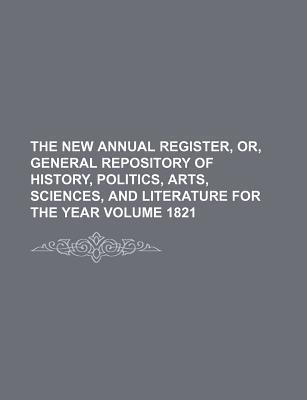 The New Annual Register, Or, General Repository of History, Politics, Arts, Sciences, and Literature for the Year Volume 1821
