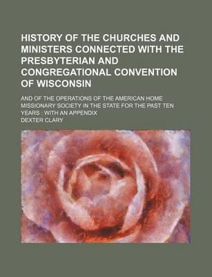 History of the Churches and Ministers Connected with the Presbyterian and Congregational Convention of Wisconsin; And of the Operations of the American Home Missionary Society in the State for the Past Ten Years with an Appendix