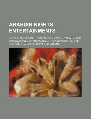 Arabian Nights Entertainments; Consisting of One Thousand and One Stories, Told by the Sultaness of the Indies, Translated from the French of M. Galla
