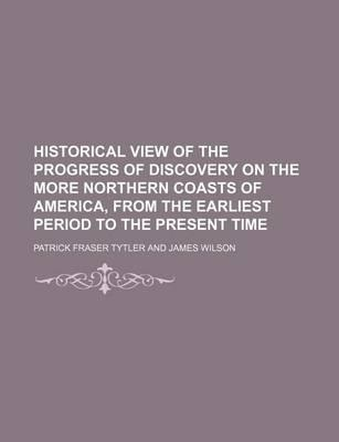 Historical View of the Progress of Discovery on the More Northern Coasts of America, from the Earliest Period to the Present Time